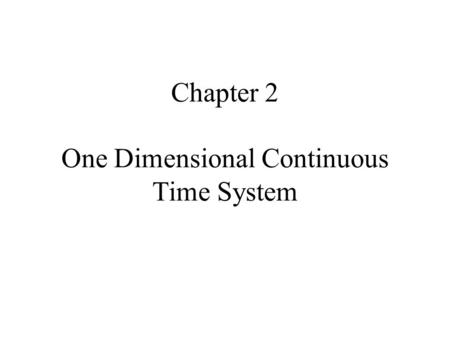 Chapter 2 One Dimensional Continuous Time System.