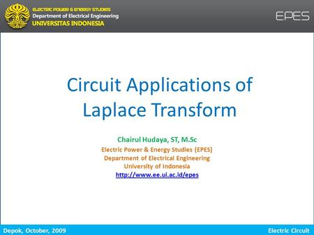 Depok, October, 2009 Laplace Transform Electric Circuit Circuit Applications of Laplace Transform Electric Power & Energy Studies (EPES) Department of.