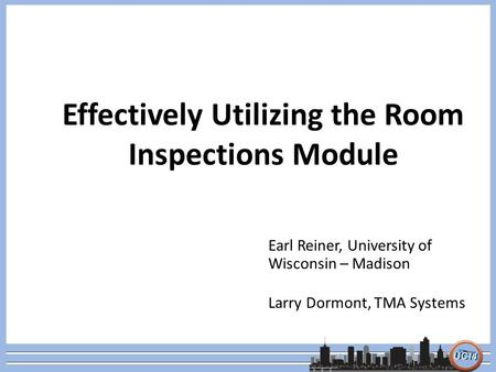 Effectively Utilizing the Room Inspections Module Earl Reiner, University of Wisconsin – Madison Larry Dormont, TMA Systems.