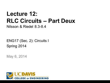 Lecture 12: RLC Circuits – Part Deux Nilsson & Riedel 8.3-8.4 ENG17 (Sec. 2): Circuits I Spring 2014 1 May 6, 2014.