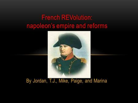 By Jordan, T.J., Mike, Paige, and Marina French REVolution: napoleon's empire and reforms.