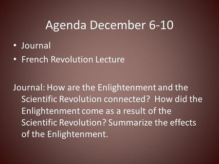 Agenda December 6-10 Journal French Revolution Lecture Journal: How are the Enlightenment and the Scientific Revolution connected? How did the Enlightenment.