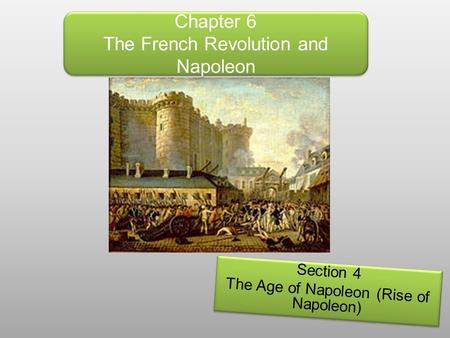 Chapter 6 The French Revolution and Napoleon Section 4 The Age of Napoleon (Rise of Napoleon) Section 4 The Age of Napoleon (Rise of Napoleon)