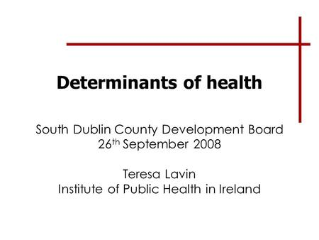 Determinants of health South Dublin County Development Board 26 th September 2008 Teresa Lavin Institute of Public Health in Ireland.
