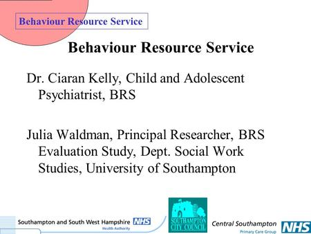 Behaviour Resource Service Dr. Ciaran Kelly, Child and Adolescent Psychiatrist, BRS Julia Waldman, Principal Researcher, BRS Evaluation Study, Dept. Social.