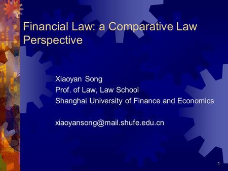 1 Financial Law: a Comparative Law Perspective Xiaoyan Song Prof. of Law, Law School Shanghai University of Finance and Economics