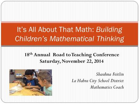 It's All About That Math: Building Children's Mathematical Thinking 18 th Annual Road to Teaching Conference Saturday, November 22, 2014 Shauhna Feitlin.