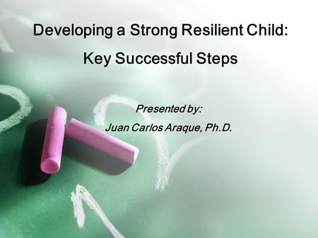Developing a Strong Resilient Child: Key Successful Steps Presented by: Juan Carlos Araque, Ph.D.