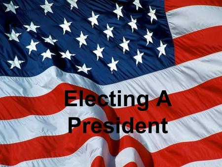 Electing A President. Road To The White House How Do You Get There?