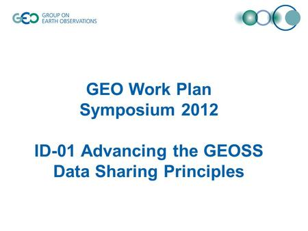 GEO Work Plan Symposium 2012 ID-01 Advancing the GEOSS Data Sharing Principles.