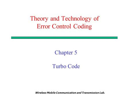 Wireless Mobile Communication and Transmission Lab. Theory and Technology of Error Control Coding Chapter 5 Turbo Code.