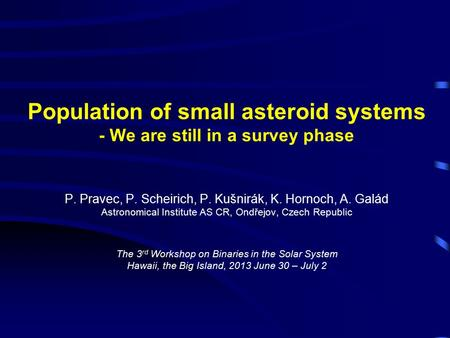 Population of small asteroid systems - We are still in a survey phase P. Pravec, P. Scheirich, P. Kušnirák, K. Hornoch, A. Galád Astronomical Institute.
