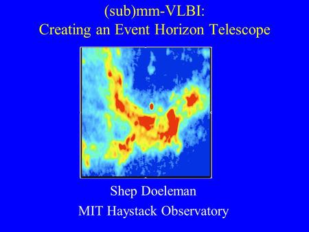 (sub)mm-VLBI: Creating an Event Horizon Telescope Shep Doeleman MIT Haystack Observatory.