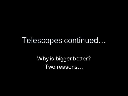 Telescopes continued… Why is bigger better? Two reasons…