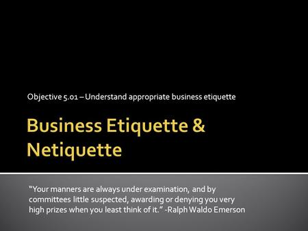 "Objective 5.01 – Understand appropriate business etiquette ""Your manners are always under examination, and by committees little suspected, awarding or."