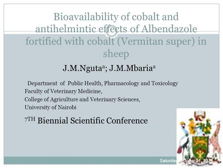 Bioavailability of cobalt and antihelmintic effects of Albendazole fortified with cobalt (Vermitan super) in sheep J.M.Nguta a ; J.M.Mbaria a Department.
