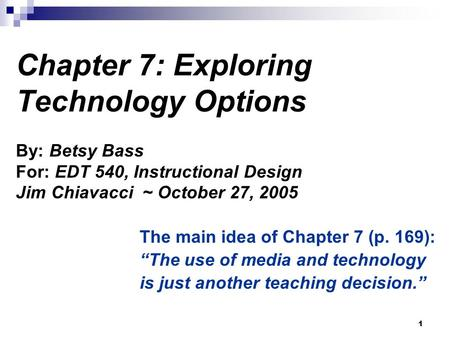 1 Chapter 7: Exploring Technology Options By: Betsy Bass For: EDT 540, Instructional Design Jim Chiavacci ~ October 27, 2005 The main idea of Chapter 7.
