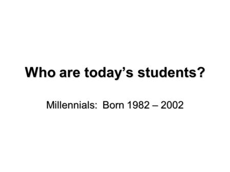 Who are today's students? Millennials: Born 1982 – 2002.