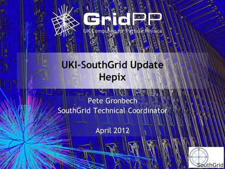 UKI-SouthGrid Update Hepix Pete Gronbech SouthGrid Technical Coordinator April 2012.