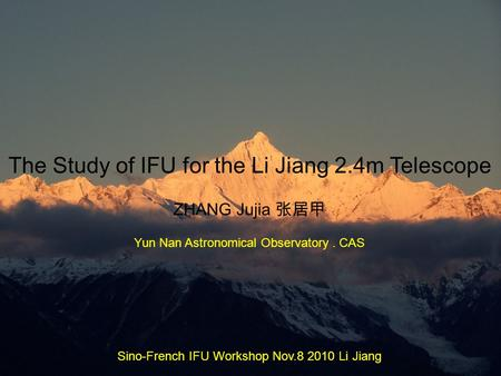 The Study of IFU for the Li Jiang 2.4m Telescope ZHANG Jujia 张居甲 Yun Nan Astronomical Observatory. CAS Sino-French IFU Workshop Nov.8 2010 Li Jiang.