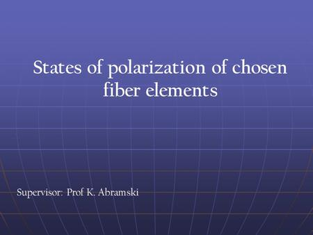 Supervisor: Prof K. Abramski States of polarization of chosen fiber elements.