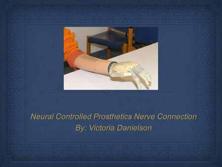 Neural Controlled Prosthetics Nerve Connection By: Victoria Danielson Neural Controlled Prosthetics Nerve Connection By: Victoria Danielson.