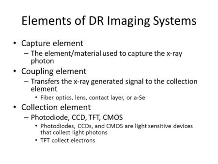 Elements of DR Imaging Systems Capture element – The element/material used to capture the x-ray photon Coupling element – Transfers the x-ray generated.
