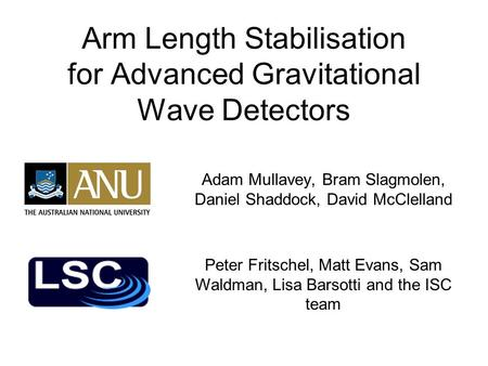 Arm Length Stabilisation for Advanced Gravitational Wave Detectors Adam Mullavey, Bram Slagmolen, Daniel Shaddock, David McClelland Peter Fritschel, Matt.