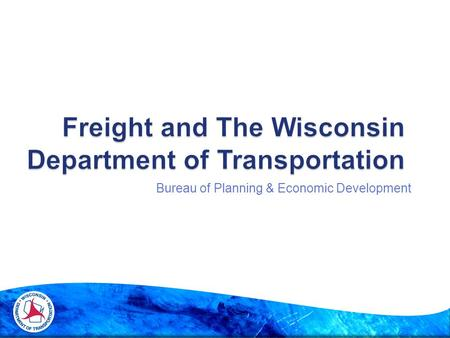 Bureau of Planning & Economic Development.  WisDOT and freight: responsibilities and plans  Freight Advisory Committee  State Freight Plan 2.