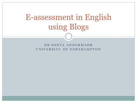 DR SONYA ANDERMAHR UNIVERSITY OF NORTHAMPTON E-assessment in English using Blogs.