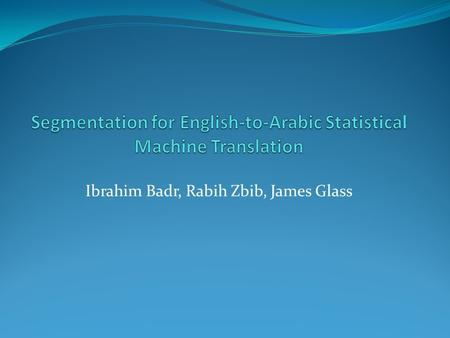 Ibrahim Badr, Rabih Zbib, James Glass. Introduction Experiment on English-to-Arabic SMT. Two domains: text news,spoken travel conv. Explore the effect.