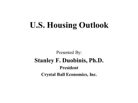 U.S. Housing Outlook Presented By: Stanley F. Duobinis, Ph.D. President Crystal Ball Economics, Inc.