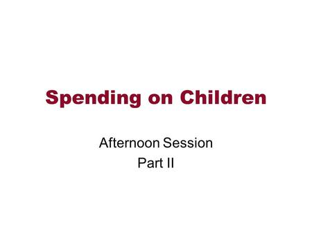 Spending on Children Afternoon Session Part II. Topics Data -- Consumer Expenditure Survey How do we use this information?