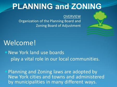 Welcome! New York land use boards play a vital role in our local communities. Planning and Zoning laws are adopted by New York cities and towns and administered.
