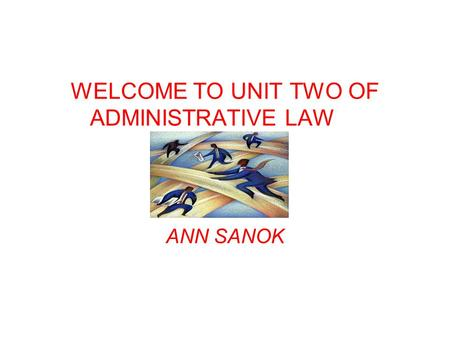 WELCOME TO UNIT TWO OF ADMINISTRATIVE LAW ANN SANOK.