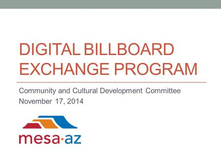 DIGITAL BILLBOARD EXCHANGE PROGRAM Community and Cultural Development Committee November 17, 2014.