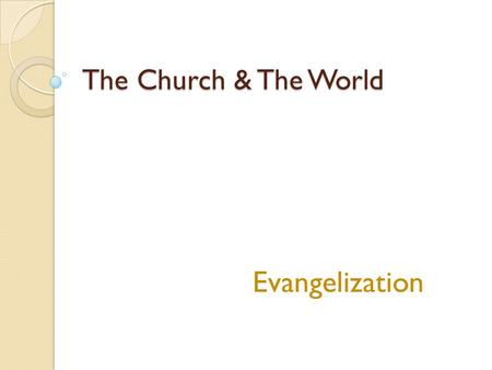 The Church & The World Evangelization. Engaging the World Reading the signs of the times ◦ Looking at the circumstances of each generation and applying.