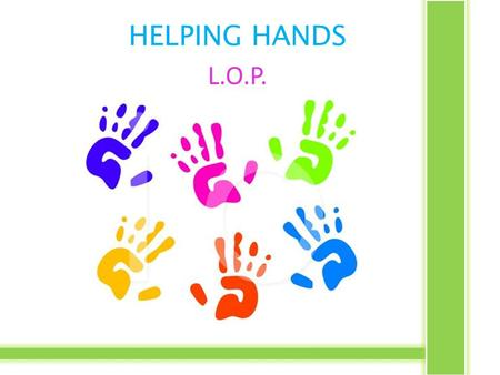 HELPING HANDS L.O.P.. Theme: Doing the Right Thing Generative Topic: Service RSHM Goal: Unity through diversity.