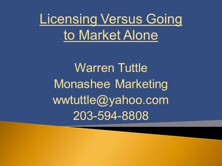 Licensing Versus Going to Market Alone Warren Tuttle Monashee Marketing 203-594-8808.