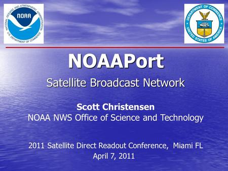 NOAAPort Satellite Broadcast Network Scott Christensen NOAA NWS Office of Science and Technology 2011 Satellite Direct Readout Conference, Miami FL April.