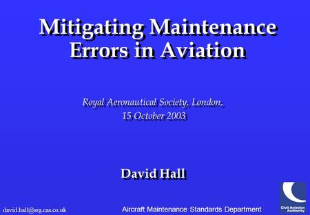 Aircraft Maintenance Standards Department Mitigating Maintenance Errors in Aviation Royal Aeronautical Society, London, 15 October 2003 David Hall Mitigating.