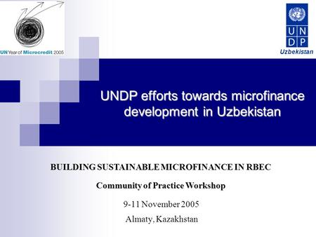 UNDP efforts towards microfinance development in Uzbekistan 9-11 November 2005 Almaty, Kazakhstan BUILDING SUSTAINABLE MICROFINANCE IN RBEC Community of.