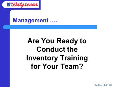 Draft as of 4/1/05 Management …. Are You Ready to Conduct the Inventory Training for Your Team?