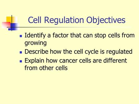 Cell Regulation Objectives Identify a factor that can stop cells from growing Describe how the cell cycle is regulated Explain how cancer cells are different.