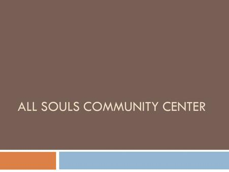 ALL SOULS COMMUNITY CENTER. How did I get here? Scholar Success Tutoring Program  Combined enrollment 78 students in Tutoring and Youth Orchestra 