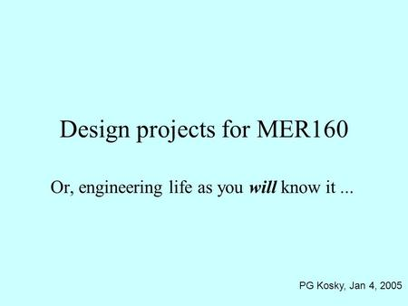 Design projects for MER160 Or, engineering life as you will know it... PG Kosky, Jan 4, 2005.