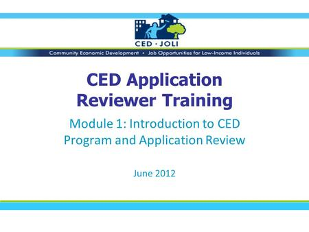 CED Application Reviewer Training Module 1: Introduction to CED Program and Application Review June 2012.