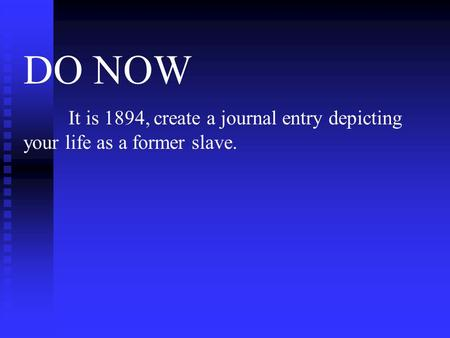 DO NOW It is 1894, create a journal entry depicting your life as a former slave.
