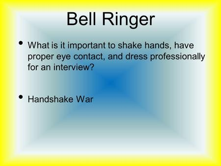 Bell Ringer What is it important to shake hands, have proper eye contact, and dress professionally for an interview? Handshake War.