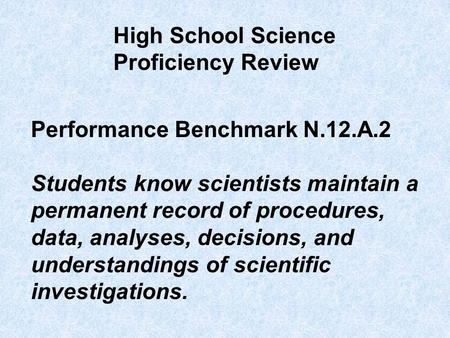 Performance Benchmark N.12.A.2 Students know scientists maintain a permanent record of procedures, data, analyses, decisions, and understandings of scientific.